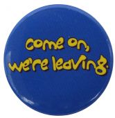 Come On, We're Leaving - Button Badge